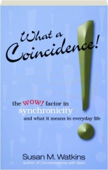 WHAT A COINCIDENCE! The Wow! Factor in Synchronicity and What It Means in Everyday Life