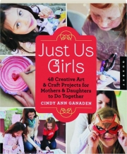 JUST US GIRLS: 48 Creative Art & Craft Projects for Mothers & Daughters to Do Together