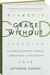 GRACE WITHOUT GOD: The Search for Meaning, Purpose, and Belonging in a Secular Age