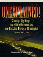 UNEXPLAINED! THIRD EDITION: Strange Sightings, Incredible Occurrences, and Puzzling Physical Phenomena