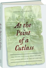 AT THE POINT OF A CUTLASS: The Pirate Capture, Bold Escape, and Lonely Exile of Philip Ashton