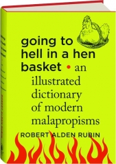 GOING TO HELL IN A HEN BASKET: An Illustrated Dictionary of Modern Malapropisms