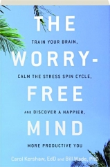 THE WORRY-FREE MIND: Train Your Brain, Calm the Stress Spin Cycle, and Discover a Happier, More Productive You