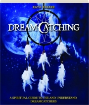 DREAMCATCHING: A Spiritual Guide to Use and Understand Dreamcatchers