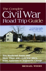 THE COMPLETE CIVIL WAR ROAD TRIP GUIDE: Ten Weekend Tours and More Than 400 Sites, from Antietam to Zagonyi's Charge