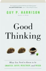 GOOD THINKING: What You Need to Know to Be Smarter, Safer, Wealthier, and Wiser