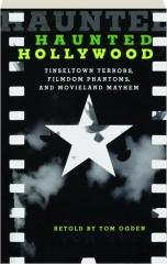 HAUNTED HOLLYWOOD, SECOND EDITION: Tinseltown Terrors, Filmdom Phantoms, and Movieland Mayhem