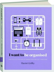 I WANT TO BE ORGANISED: How to De-Clutter Your Life, Manage Your Time and Get Things Done