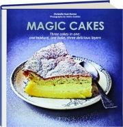 MAGIC CAKES: Three Cakes in One--One Mixture, One Bake, Three Delicious Layers