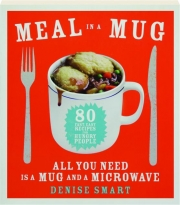 MEAL IN A MUG: 80 Fast, Easy Recipes for Hungry People--All You Need Is a Mug and a Microwave