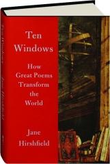 TEN WINDOWS: How Great Poems Transform the World