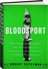 BLOODSPORT: When Ruthless Dealmakers, Shrewd Ideologues, and Brawling Lawyers Toppled the Corporate Establishment