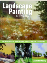 LANDSCAPE PAINTING IN PASTEL: Techniques & Tips from a Lifetime of Painting