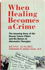 WHEN HEALING BECOMES A CRIME: The Amazing Story of the Hoxsey Cancer Clinics and the Return of Alternative Therapies