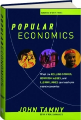 POPULAR ECONOMICS: What the Rolling Stones, Downton Abbey,and LeBron James Can Teach You About Economics