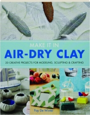 MAKE IT IN AIR-DRY CLAY: 20 Creative Projects for Modeling, Sculpting & Crafting