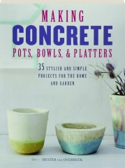 MAKING CONCRETE POTS, BOWLS, & PLATTERS: 35 Stylish and Simple Projects for the Home and Garden