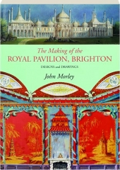 THE MAKING OF THE ROYAL PAVILION, BRIGHTON: Designs and Drawings