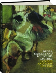 DEGAS, SICKERT AND TOULOUSE-LAUTREC: London and Paris 1870-1910