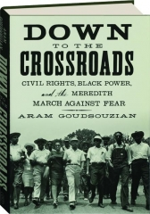 DOWN TO THE CROSSROADS: Civil Rights, Black Power, and the Meredith March Against Fear
