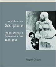 ...AND THERE WAS SCULPTURE: Jacob Epstein's Formative Years 1880-1930