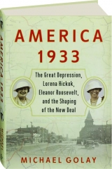 AMERICA 1933: The Great Depression, Lorena Hickok, Eleanor Roosevelt, and the Shaping of the New Deal