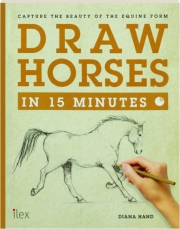 DRAW HORSES IN 15 MINUTES: Capture the Beauty of the Equine Form