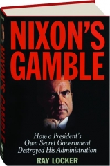 NIXON'S GAMBLE: How a President's Own Secret Government Destroyed His Administration