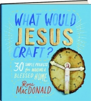 WHAT WOULD JESUS CRAFT? 30 Simple Projects for Making a Blessed Home