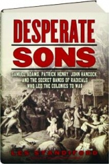 DESPERATE SONS: Samuel Adams, Patrick Henry, John Hancock, and the Secret Bands of Radicals Who Led the Colonies to War