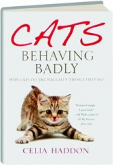 CATS BEHAVING BADLY: Why Cats Do the Naughty Things They Do