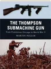 THE THOMPSON SUBMACHINE GUN--FROM PROHIBITION CHICAGO TO WORLD WAR II: Weapon 1