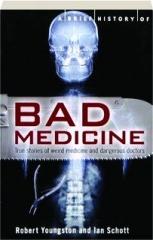 A BRIEF HISTORY OF BAD MEDICINE