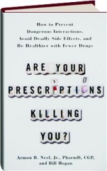 ARE YOUR PRESCRIPTIONS KILLING YOU? How to Prevent Dangerous Interactions, Avoid Deadly Side Effects, and Be Healthier with Fewer Drugs