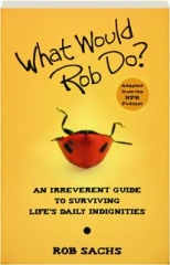 WHAT WOULD ROB DO? An Irreverent Guide to Surviving Life's Daily Indignities