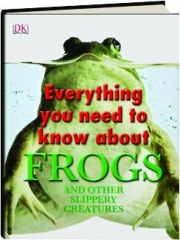 EVERYTHING YOU NEED TO KNOW ABOUT FROGS: And Other Slippery Creatures
