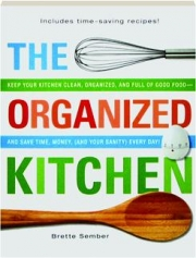 THE ORGANIZED KITCHEN: Keep Your Kitchen Clean, Organized, and Full of Good Food--and Save Time, Money, (and Your Sanity) Every Day!