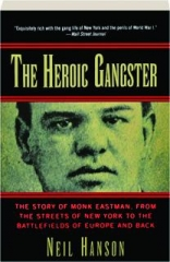 THE HEROIC GANGSTER: The Story of Monk Eastman, from the Streets of New York to the Battlefields of Europe and Back