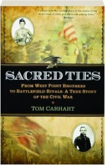 SACRED TIES: From West Point Brothers to Battlefield Rivals--A True Story of the Civil War