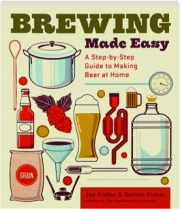 BREWING MADE EASY, SECOND EDITION: A Step-by-Step Guide to Making Beer at Home