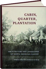 CABIN, QUARTER, PLANTATION: Architecture and Landscapes of North American Slavery