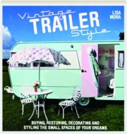 VINTAGE TRAILER STYLE: Buying, Restoring, Decorating and Styling the Small Spaces of Your Dreams