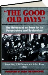 """""""THE GOOD OLD DAYS"""": The Holocaust as Seen by Its Perpetrators and Bystanders"""