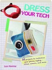 DRESS YOUR TECH: 35 Projects to Customize Your Phone, Laptop, Tablet, Camera, and More