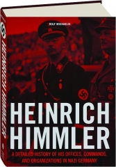 HEINRICH HIMMLER: A Detailed History of His Offices, Commands, and Organizations in Nazi Germany