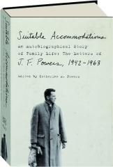 SUITABLE ACCOMMODATIONS: An Autobiographical Story of Family Life--The Letters of J.F. Powers, 1942-1963