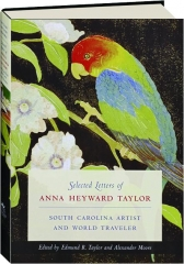 SELECTED LETTERS OF ANNA HEYWARD TAYLOR: South Carolina Artist and World Traveler