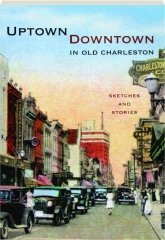 UPTOWN / DOWNTOWN IN OLD CHARLESTON: Sketches and Stories