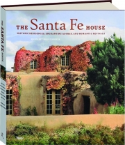 THE SANTA FE HOUSE: Historic Residences, Enchanting Adobes, and Romantic Revivals