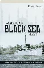 AMERICA'S BLACK SEA FLEET: The U.S. Navy Amidst War and Revolution, 1919-1923